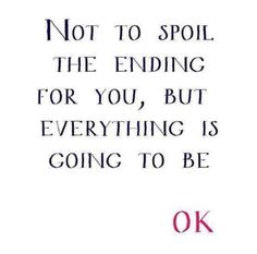 Not to spoil the ending for you, but everything is going to be OK