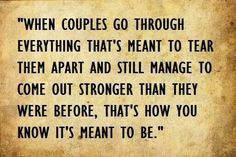 When couples go through everything that's meant to tear them apart and still manage to come out stronger than they were before, that's how you know it's meant to be.