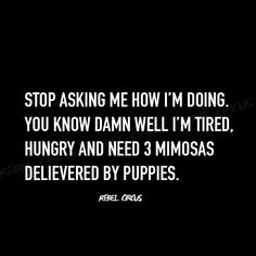 Stop asking me how I'm doing.  You know damn well I'm tired, hungry and need 3 mimosas delivered by puppies.