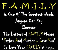 "Family is one of the sweetest words anyone can say because the letters of FAMILY mean ""Father And Mother, I Love You,"" so love your family always."