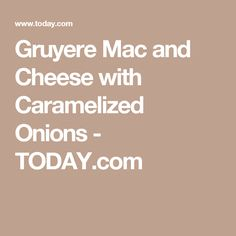 Gruyere Mac and Cheese with Caramelized Onions - TODAY.com