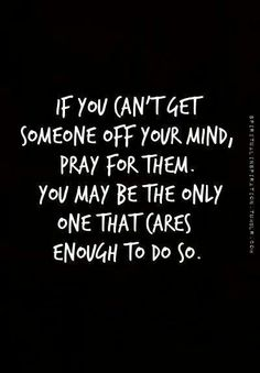 If you can't get someone off your mind, pray for them. You may be the only one that cares enough to do so.  ~~  wow.