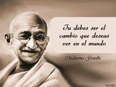 Tú debes ser el cambio que deseas ver en el mundo. Mahatma Gandhi #frases