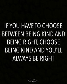 """If you have to choose between being kind and being right, choose being kind and you'll always be right."""