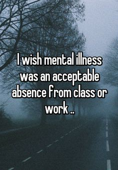 """I wish mental illness was an acceptable absence from class or work .."""