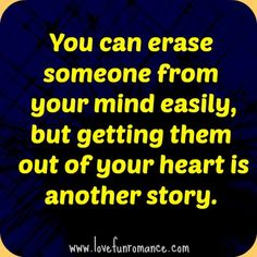 You can erase someone from your mind easily, but getting them out of your heart is another story.