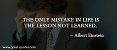The only mistake in life is the lesson not learned. - Albert Einstein |