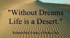 Without dreams life is a desert. Richard Paul Evans, A Perfect Day, Quotable Quotes, Dream Life, My Books, Deserts, Wisdom, Dreams, Sayings