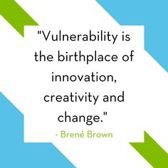 To be creative, to be innovative, to be impactful – one must first be vulnerable.