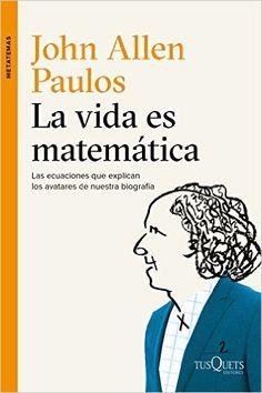 La vida es matemática : las ecuaciones que explican los avatares de nuestra biografía / John Allen Paulos ; traducción de Dulcinea Otero-Piñeiro - Buscar con Google