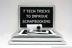 7 Tech tricks to improve your scrapbooking
