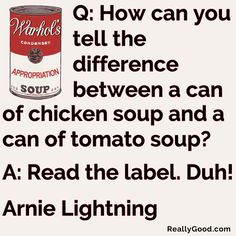 Q: How can you tell the difference between a can of chicken #soup and a can of tomato soup? A: Read the label. Duh! Arnie Lightning  #quote