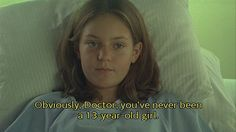 obviously doctor you've never been a thirteen year old girl.