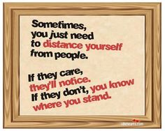 Sometimes you just need to distance yourself from people.  If they care they'll notice.  If they don't, you know where you stand.