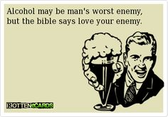 Alcohol may be man's worst enemy,but the bible says love your enemy.