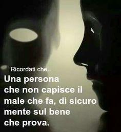 Una persona che non capisce il male che fa di sicuro mente sul bene che prova.