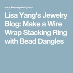 Lisa Yang's Jewelry Blog: Make a Wire Wrap Stacking Ring with Bead Dangles