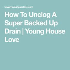 How To Unclog A Super Backed Up Drain | Young House Love