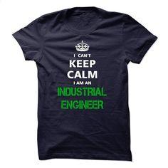 I can not keep calm Im an INDUSTRIAL ENGINEER T Shirt, Hoodie, Sweatshirts - printed t shirts #shirt #fashion