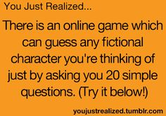 This is an online game which can guess a real or fictional character you're thinking of just by asking you 20 simple questions. It's creepy how often the genie's guesses are correct.even when challenged with super obscure characters Look Here, Look At You, Lying Game, You Just Realized, Will Herondale, Accel World, Just Dream, What Do You Mean, Thats The Way