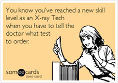 You know you've reached a new skill level as an X-ray Tech when you have to tell the doctor what test to order.