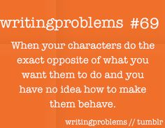 Writing problems # 69  When your characters do the exact opposite of what you want them to do and you have no idea how to make them behave.