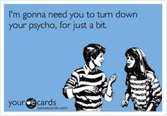 I'm gonna need you to turn down your psycho, for just a bit.