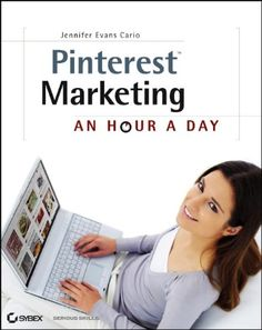 Pinterest Marketing: An Hour a Day. Create a Winning Pinterest Marketing Strategy. A Step-by-Step Guide.