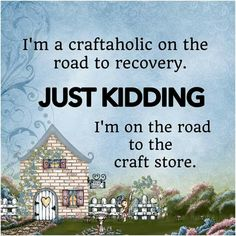 I'm a craftaholic on the road to recovery. Just kidding, I'm on the road to the craft store. Craft Room Signs, Quilting Quotes, Funny Quotes, Life Quotes, Scrapbook Quotes, Craft Quotes, Crochet Humor, Lol, Thing 1