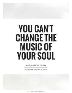 Image result for you can't change the music of your soul