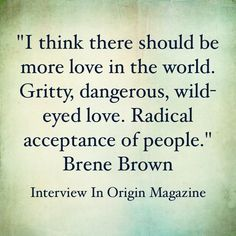 """""""I think there should be more love in the world. Gritty, dangerous, wild-eyed love. Radical acceptance of people."""" - Brene Brown"""