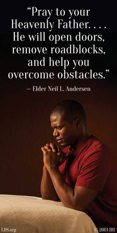 """Pray to your Heavenly Father. … He will guide you in what to do. He will open doors, remove roadblocks, and help you overcome obstacles."" From Elder Andersen's http://pinterest.com/pin/24066179229002852 April 2013 http://facebook.com/223271487682878 message It's a Miracle' http://lds.org/general-conference/2013/04/its-a-miracle Learn more about #prayer http://lds.org/topic/prayer; http://pinterest.com/pin/24066179231602159 and #sharegoodness; #passiton."