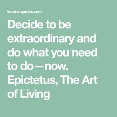 Decide to be extraordinary and do what you need to do—now.   Epictetus, The Art of Living
