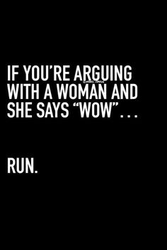 """If you're arguing with a women and says, wow...run"""