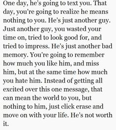 Been there and that one txt he just might say he apriticates (appreciates) you when we all know he didn't ever!!! He isn't worth it and never was!!!