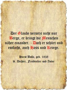 Der Glaube versetzt nicht nur Berge, er bringt die Menschen näher einander. - Doch er schürt und entfacht, auch Hass und Kriege. - Zitat Horst Bulla