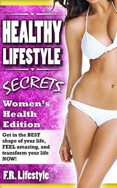Healthy Lifestyle Secrets, Women's Health Edition: Get in the BEST shape of your life, FEEL amazing,  and transform your life NOW! (healthy lifestyle, ... six pack, abs, fitness, muscle, health,) by F.R. Lifestyle, http://www.amazon.com/dp/B00NF30FSQ/ref=cm_sw_r_pi_dp_IRa0ub1SQNM5M
