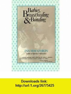 Babies, breastfeeding, and bonding (9780897891349) Ina May Gaskin , ISBN-10: 0897891341  , ISBN-13: 978-0897891349 ,  , tutorials , pdf , ebook , torrent , downloads , rapidshare , filesonic , hotfile , megaupload , fileserve