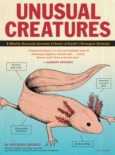 Unusual Creatures: A Mostly Accurate Account of Some of Earth's Strangest Animals.  An entertaining look into some of the world's most unusual animals. Kids will love learning about the habits of the barking spider, the blobfish, and many more. Great for curious kids grades 2 and up.