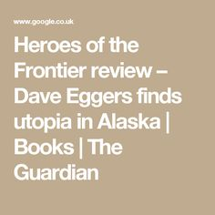 Heroes of the Frontier review – Dave Eggers finds utopia in Alaska | Books | The Guardian