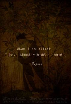 """When I am silent, I have thunder hidden inside."" ~ Rumi   ~ trish Http://www.ArousedWomanBlog.com  #quote #rumi #wisdom"
