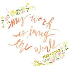"""""""My work is loving the world."""" Mary Oliver Floral Quote Print by Kati Ramer"""