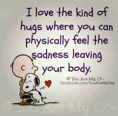 Meaningful hugs are very healing! How many hugs have you given out today? Did you know that hugs: Can instantly boost oxytocin levels, which heal feelings of loneliness, isolation, and anger. Great Quotes, Quotes To Live By, Me Quotes, Funny Quotes, Inspirational Quotes, Best Hug, Snoopy Quotes, Snoopy Love, Snoopy Hug