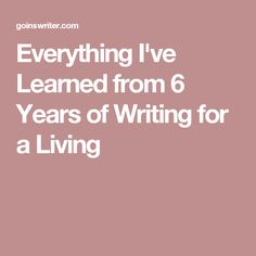 Everything I've Learned from 6 Years of Writing for a Living