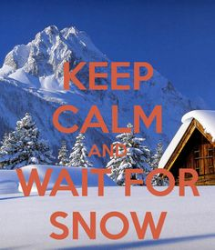 ♥ KEEP CALM AND WAIT FOR SNOW, We Always, Absolutely Love Snow !! ♥
