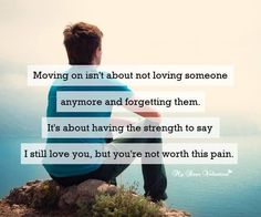 Moving on isn't about not loving someone anymore and forgetting them. It's about having the strength to say, I still love you but you're not worth this pain.