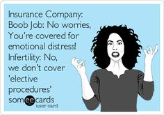 Insurance Company: Boob Job: No worries, You're covered for emotional distress! Infertility: No, we don't cover 'elective procedures'.