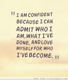 I am confident because I can admit who I am, what I've done, and love myself for who I've become.
