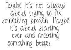 maybe it's not always about trying to fix something broken. maybe it's about starting over and creating something better.