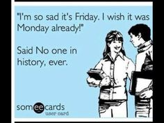 Said no one in history ever, ever, ever. #TGIF #friday #someecards #funny #quote